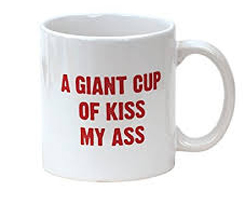 A Giant Cup Of Kiss My Ass Coffee Mug Gift